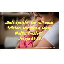 """""""Gott spricht_ Ich will euch trösten, wie einen seine Mutter tröstet."""" Jesaja 66,13"""