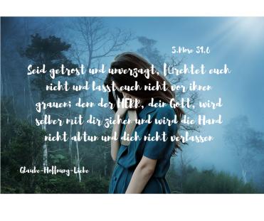 Seid getrost und unverzagt, fürchtet euch nicht und lasst euch nicht vor ihnen grauen; denn der HERR, dein Gott, wird selber mit dir ziehen und wird die Hand nicht abtun und dich nicht