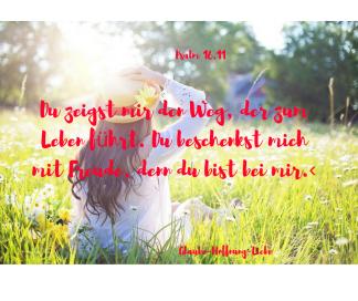 Du zeigst mir den Weg, der zum Leben führt. Du beschenkst mich mit Freude, denn du bist bei mir.‹