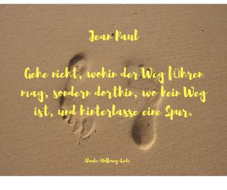 Jean Paul Gehe nicht, wohin der Weg führen mag, sondern dorthin, wo kein Weg ist, und hinterlasse eine Spur.