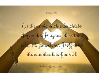 Und er gebe euch erleuchtete Augen des Herzens, damit ihr erkennt, zu welcher Hoffnung ihr von ihm berufen seid
